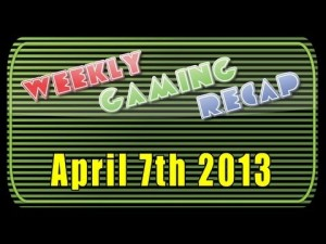 2013-04-07 Weekly Gaming Recap Show