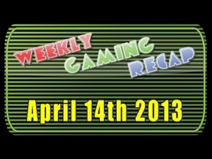 2013-04-14 Weekly Gaming Recap Show