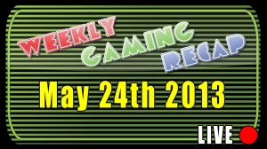 2013-05-24 Weekly Gaming Recap Show