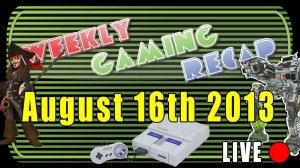 2013-08-16 Weekly Gaming Recap Show